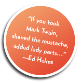 """If you took Mark Twain, shaved the mustache, added lady parts..."" Ed Helms"