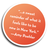 """...a sweet reminder of what it feels like to be new in New York."" Amy Poehler"