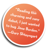 """Reading this charming and zany debut, I just wanted to hug Jane Borden."" Gary Shteyngart"